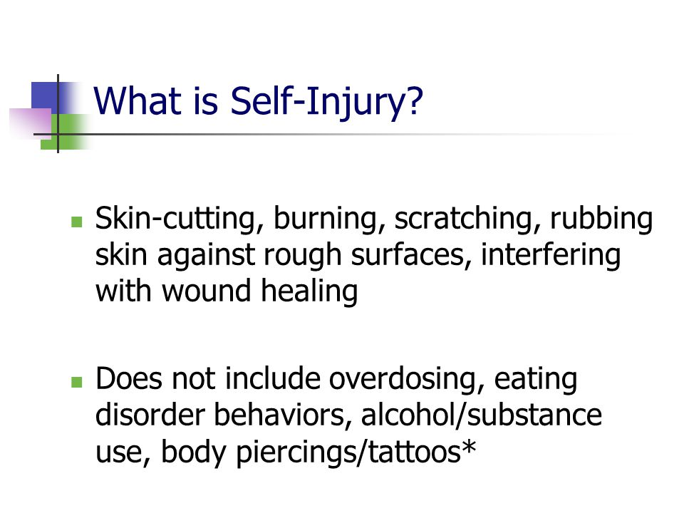 What is Self-Injury? Skin-cutting, burning, scratching, rubbing skin against rough surfaces, interfering with wound healing Does not include overdosin