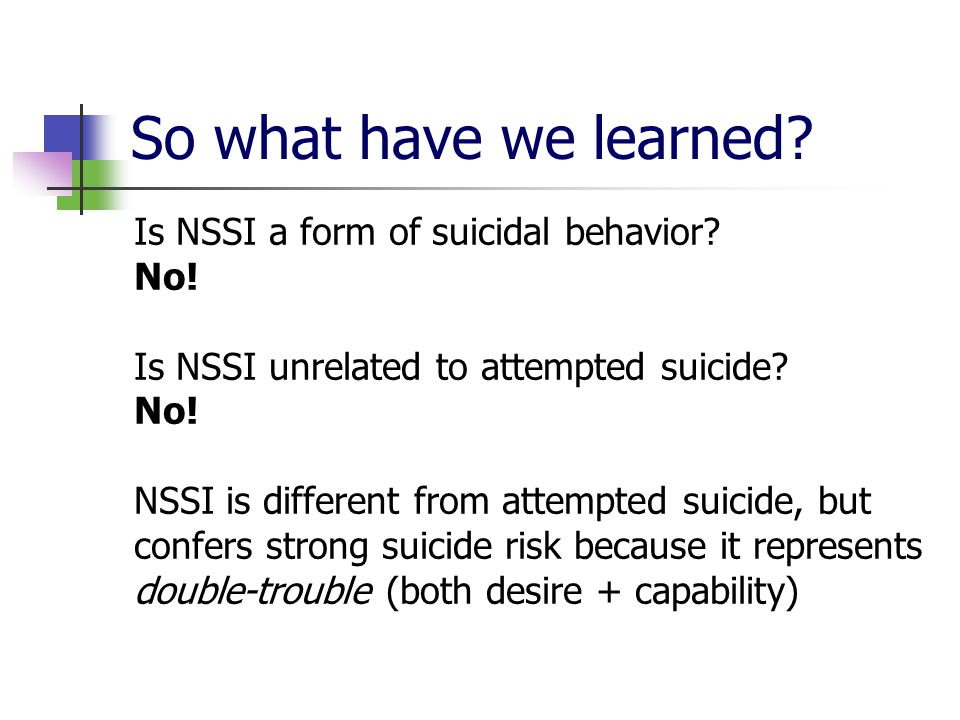 So what have we learned? Is NSSI a form of suicidal behavior? No! Is NSSI unrelated to attempted suicide? No! NSSI is different from attempted suicide