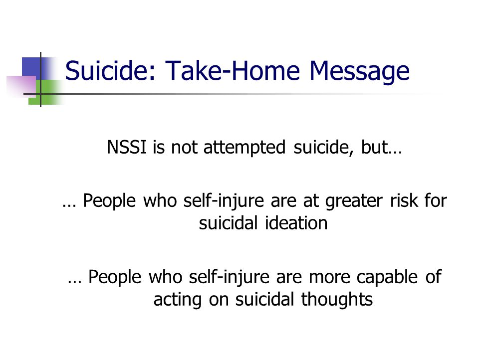 Suicide: Take-Home Message NSSI is not attempted suicide, but… … People who self-injure are at greater risk for suicidal ideation … People who self-in
