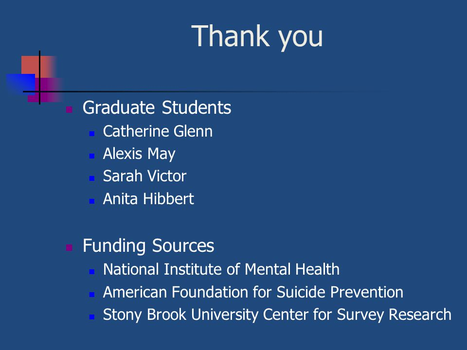 Thank you Graduate Students Catherine Glenn Alexis May Sarah Victor Anita Hibbert Funding Sources National Institute of Mental Health American Foundation for Suicide Prevention Stony Brook University Center for Survey Research