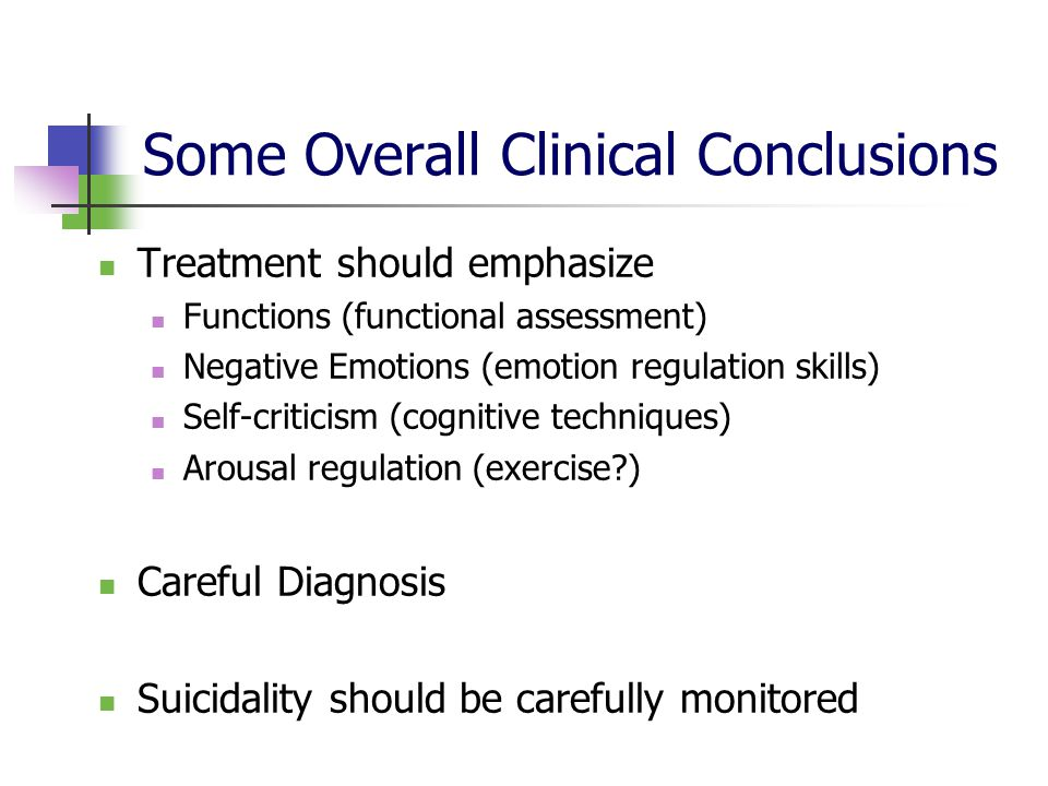 Some Overall Clinical Conclusions Treatment should emphasize Functions (functional assessment) Negative Emotions (emotion regulation skills) Self-crit