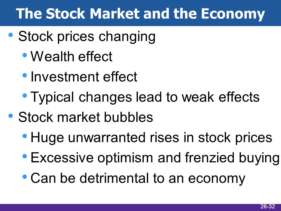 The Stock Market and the Economy Stock prices changing Wealth effect Investment effect Typical changes lead to weak effects Stock market bubbles Huge unwarranted rises in stock prices Excessive optimism and frenzied buying Can be detrimental to an economy 26-32