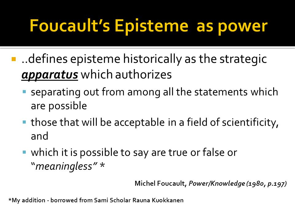 ..defines episteme historically as the strategic apparatus which authorizes  separating out from among all the statements which are possible  those that will be acceptable in a field of scientificity, and  which it is possible to say are true or false or meaningless * Michel Foucault, Power/Knowledge (1980, p.197) *My addition - borrowed from Sami Scholar Rauna Kuokkanen