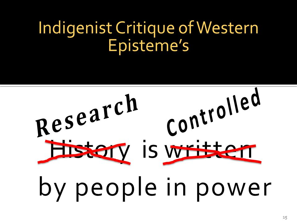 Indigenist Critique of Western Episteme's 15 History is written by people in power