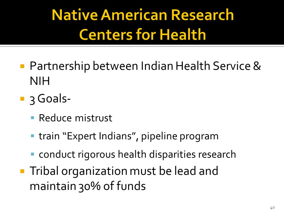 Partnership between Indian Health Service & NIH  3 Goals-  Reduce mistrust  train Expert Indians , pipeline program  conduct rigorous health disparities research  Tribal organization must be lead and maintain 30% of funds 40