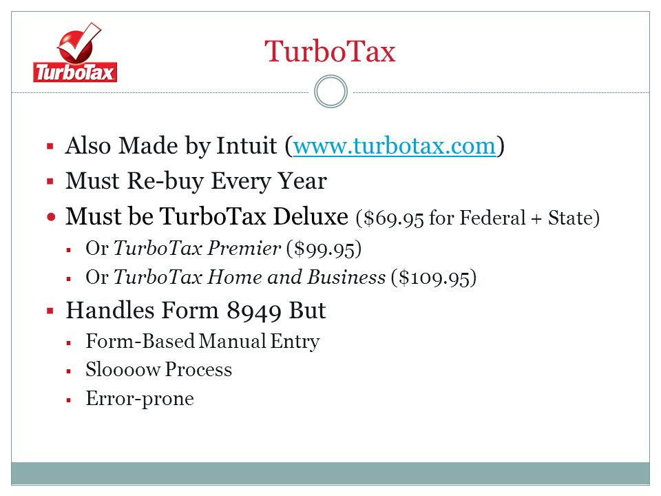 TurboTax  Also Made by Intuit (www.turbotax.com)www.turbotax.com  Must Re-buy Every Year Must be TurboTax Deluxe ($69.95 for Federal + State)  Or TurboTax Premier ($99.95)  Or TurboTax Home and Business ($109.95)  Handles Form 8949 But  Form-Based Manual Entry  Sloooow Process  Error-prone