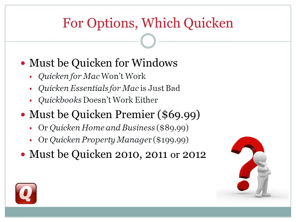 For Options, Which Quicken Must be Quicken for Windows  Quicken for Mac Won't Work  Quicken Essentials for Mac is Just Bad  Quickbooks Doesn't Work Either Must be Quicken Premier ($69.99)  Or Quicken Home and Business ($89.99)  Or Quicken Property Manager ($199.99) Must be Quicken 2010, 2011 or 2012