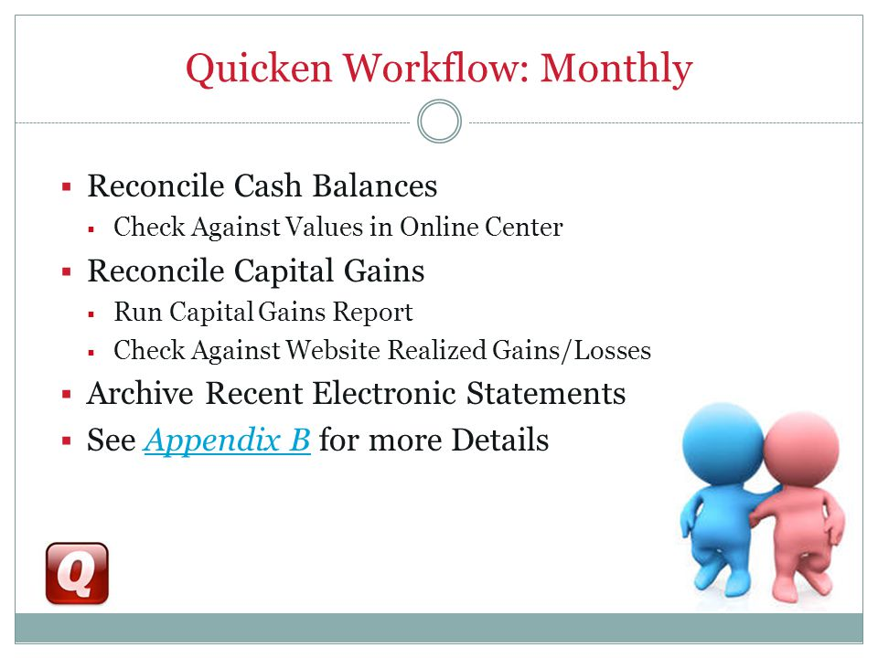 Quicken Workflow: Monthly  Reconcile Cash Balances  Check Against Values in Online Center  Reconcile Capital Gains  Run Capital Gains Report  Check Against Website Realized Gains/Losses  Archive Recent Electronic Statements  See Appendix B for more DetailsAppendix B