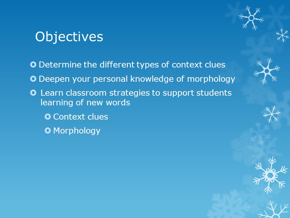 Objectives  Determine the different types of context clues  Deepen your personal knowledge of morphology  Learn classroom strategies to support students learning of new words  Context clues  Morphology