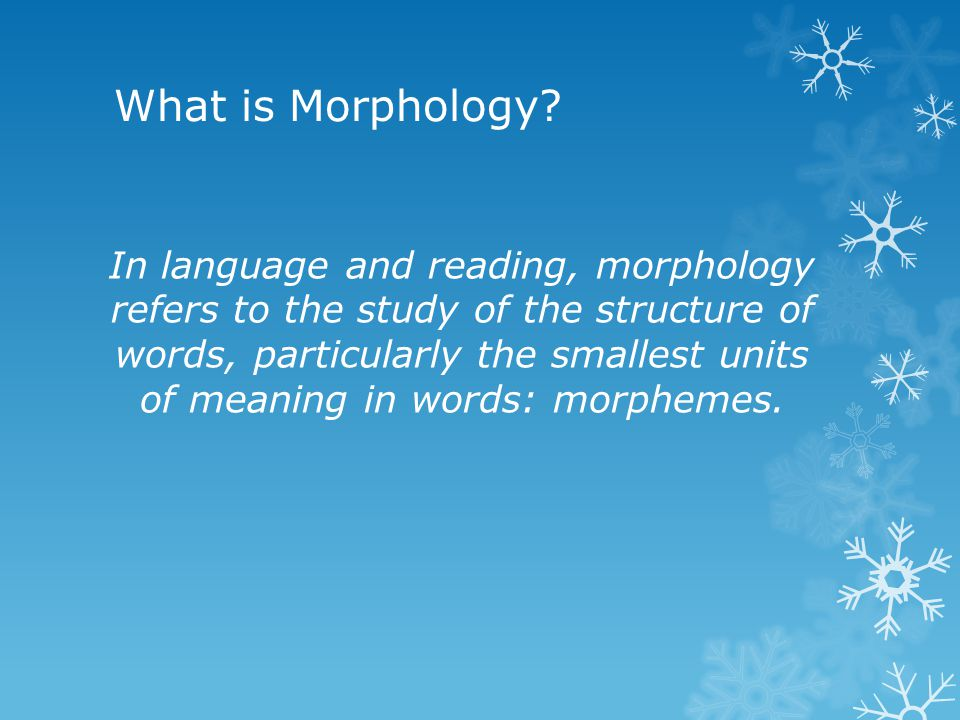 What is Morphology? In language and reading, morphology refers to the study of the structure of words, particularly the smallest units of meaning in w