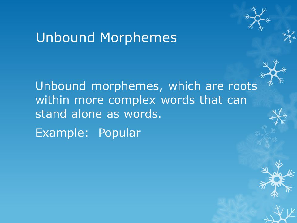 Unbound Morphemes Unbound morphemes, which are roots within more complex words that can stand alone as words. Example: Popular