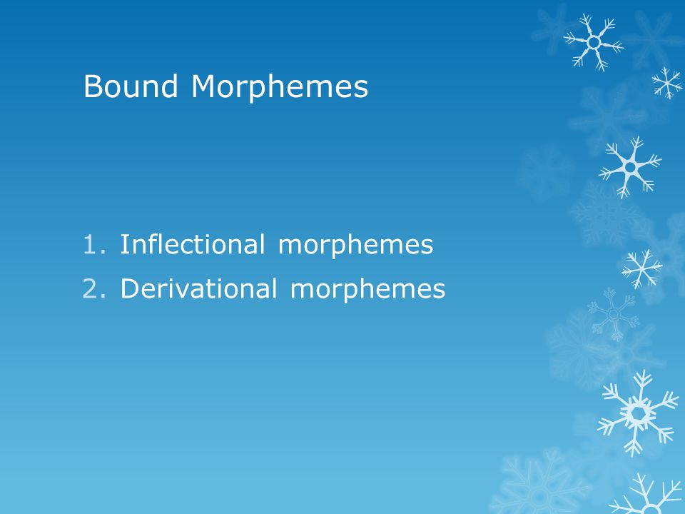 Bound Morphemes 1.Inflectional morphemes 2.Derivational morphemes