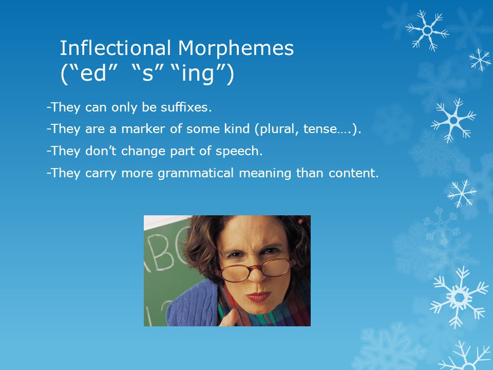 Inflectional Morphemes ( ed s ing ) -They can only be suffixes.
