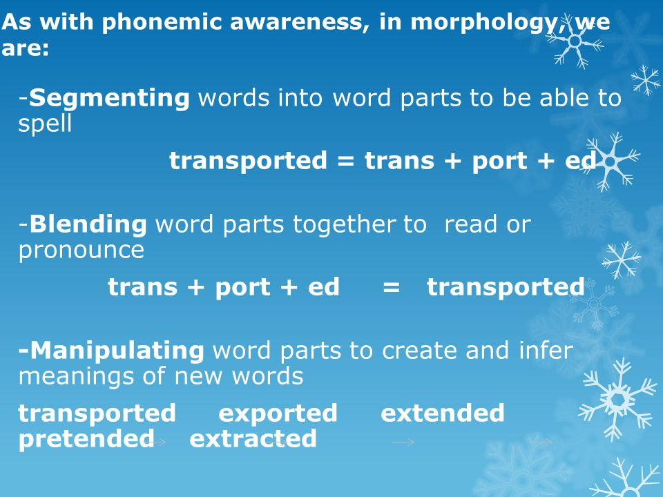 As with phonemic awareness, in morphology, we are: -Segmenting words into word parts to be able to spell transported = trans + port + ed -Blending word parts together to read or pronounce trans + port + ed = transported -Manipulating word parts to create and infer meanings of new words transported exported extended pretended extracted