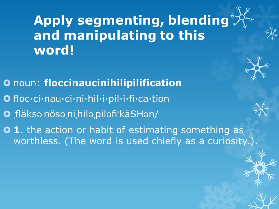 Apply segmenting, blending and manipulating to this word!  noun: floccinaucinihilipilification  floc·ci·nau·ci·ni·hil·i·pil·i·fi·ca·tion  ˌ fläks ə