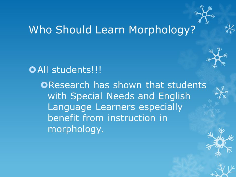 Who Should Learn Morphology?  All students!!!  Research has shown that students with Special Needs and English Language Learners especially benefit