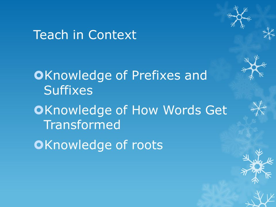 Teach in Context  Knowledge of Prefixes and Suffixes  Knowledge of How Words Get Transformed  Knowledge of roots