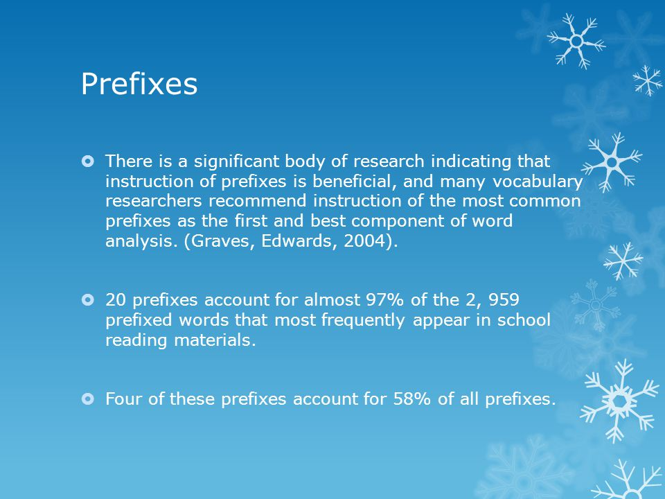 Prefixes  There is a significant body of research indicating that instruction of prefixes is beneficial, and many vocabulary researchers recommend instruction of the most common prefixes as the first and best component of word analysis.
