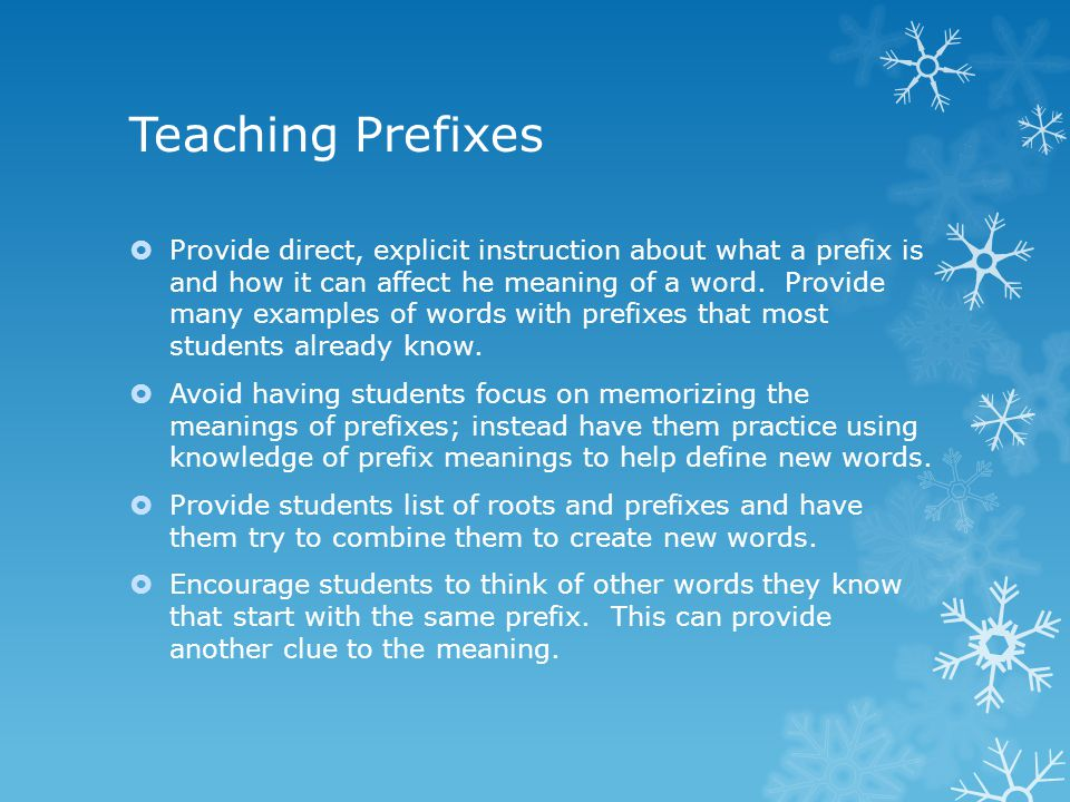 Teaching Prefixes  Provide direct, explicit instruction about what a prefix is and how it can affect he meaning of a word.