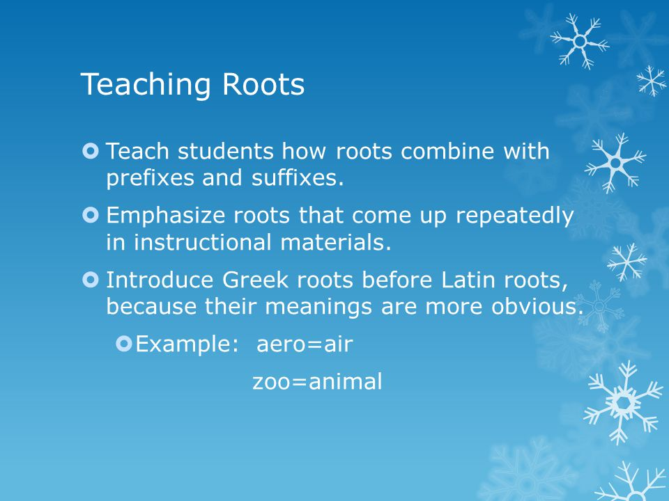 Teaching Roots  Teach students how roots combine with prefixes and suffixes.  Emphasize roots that come up repeatedly in instructional materials. 