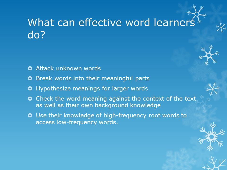 What can effective word learners do?  Attack unknown words  Break words into their meaningful parts  Hypothesize meanings for larger words  Check