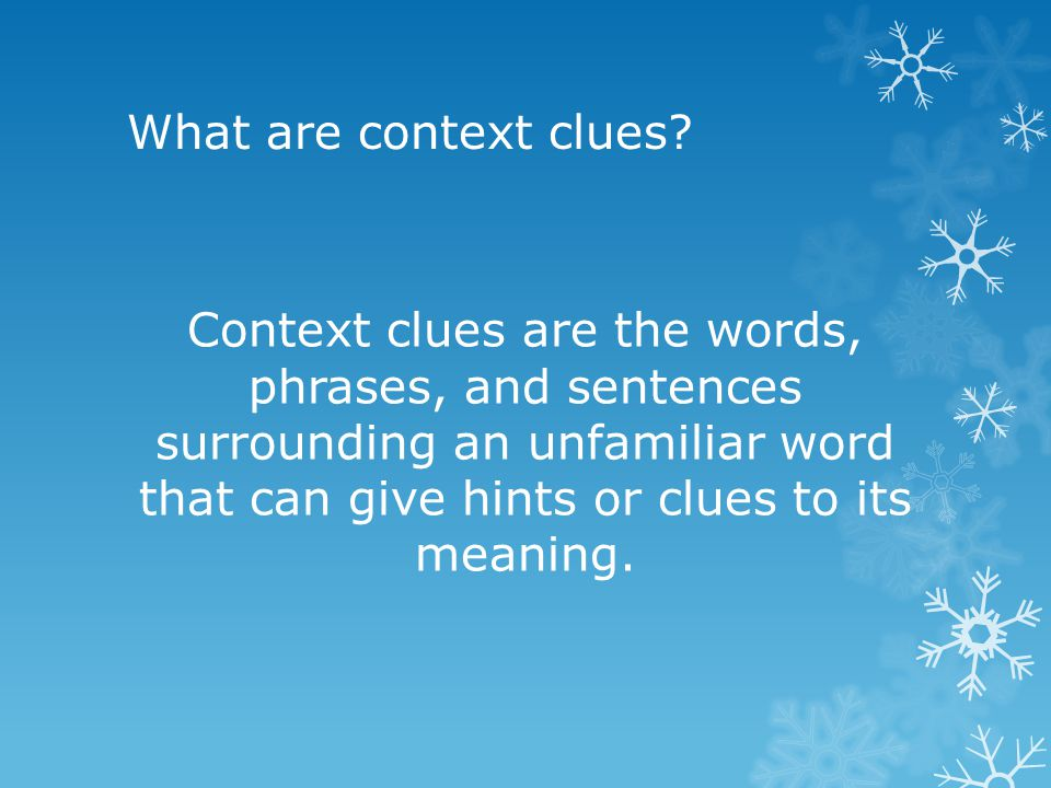 What are context clues? Context clues are the words, phrases, and sentences surrounding an unfamiliar word that can give hints or clues to its meaning