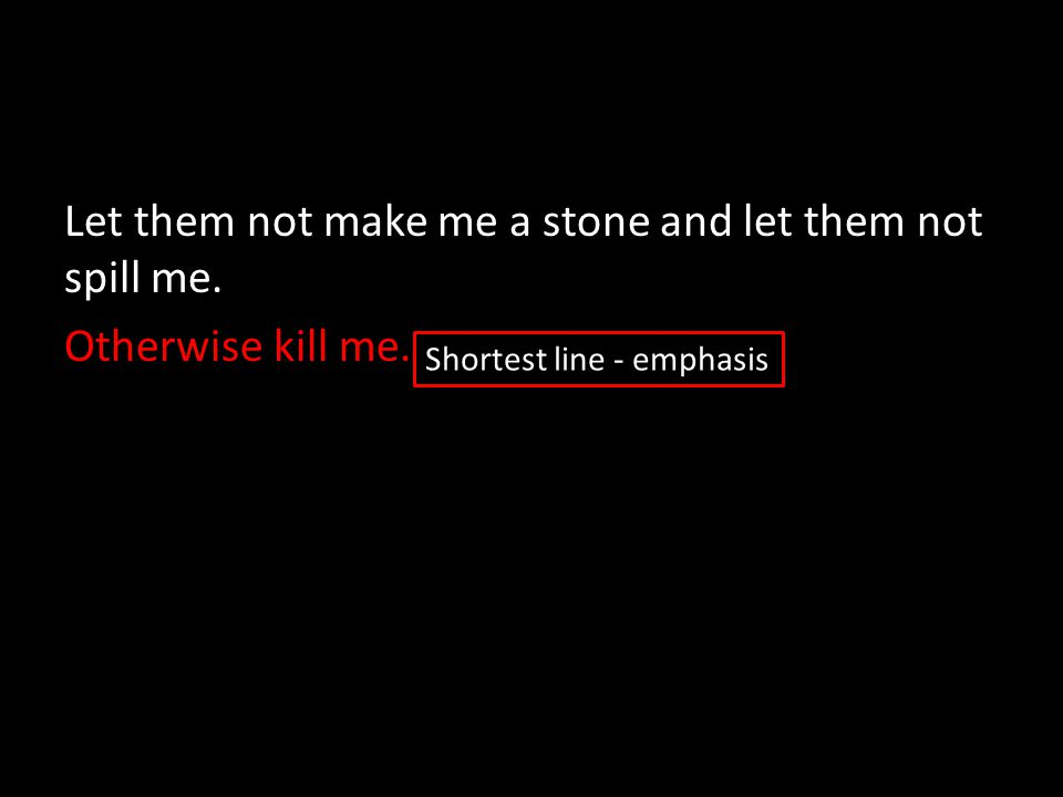 Let them not make me a stone and let them not spill me. Otherwise kill me. Shortest line - emphasis