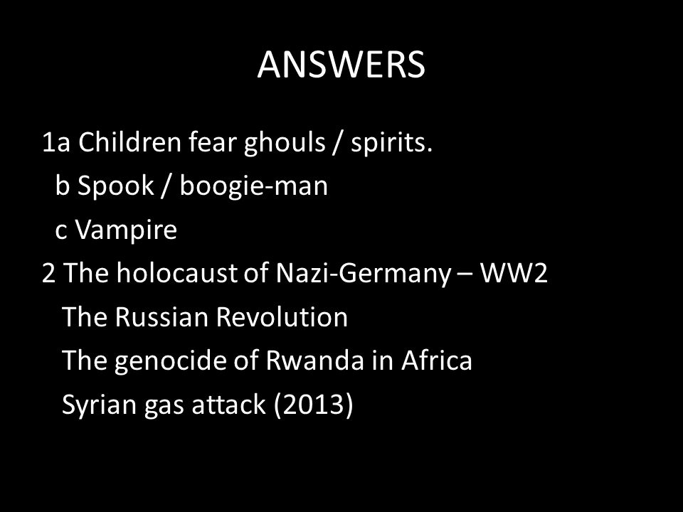 ANSWERS 1a Children fear ghouls / spirits. b Spook / boogie-man c Vampire 2 The holocaust of Nazi-Germany – WW2 The Russian Revolution The genocide of