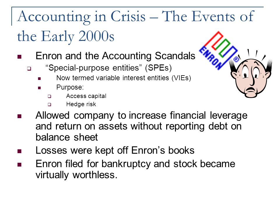 "Accounting in Crisis – The Events of the Early 2000s Enron and the Accounting Scandals  ""Special-purpose entities"" (SPEs) Now termed variable interes"