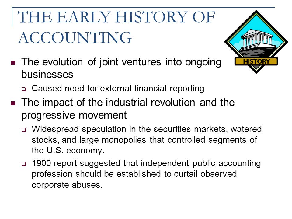 THE EARLY HISTORY OF ACCOUNTING The evolution of joint ventures into ongoing businesses  Caused need for external financial reporting The impact of t