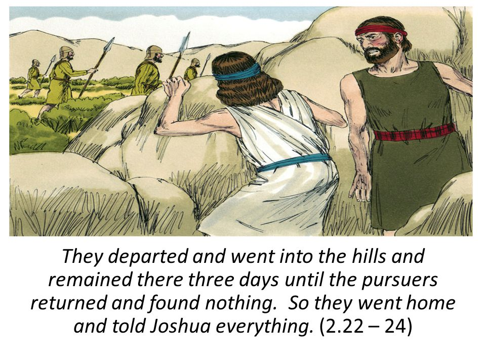 They departed and went into the hills and remained there three days until the pursuers returned and found nothing. So they went home and told Joshua e