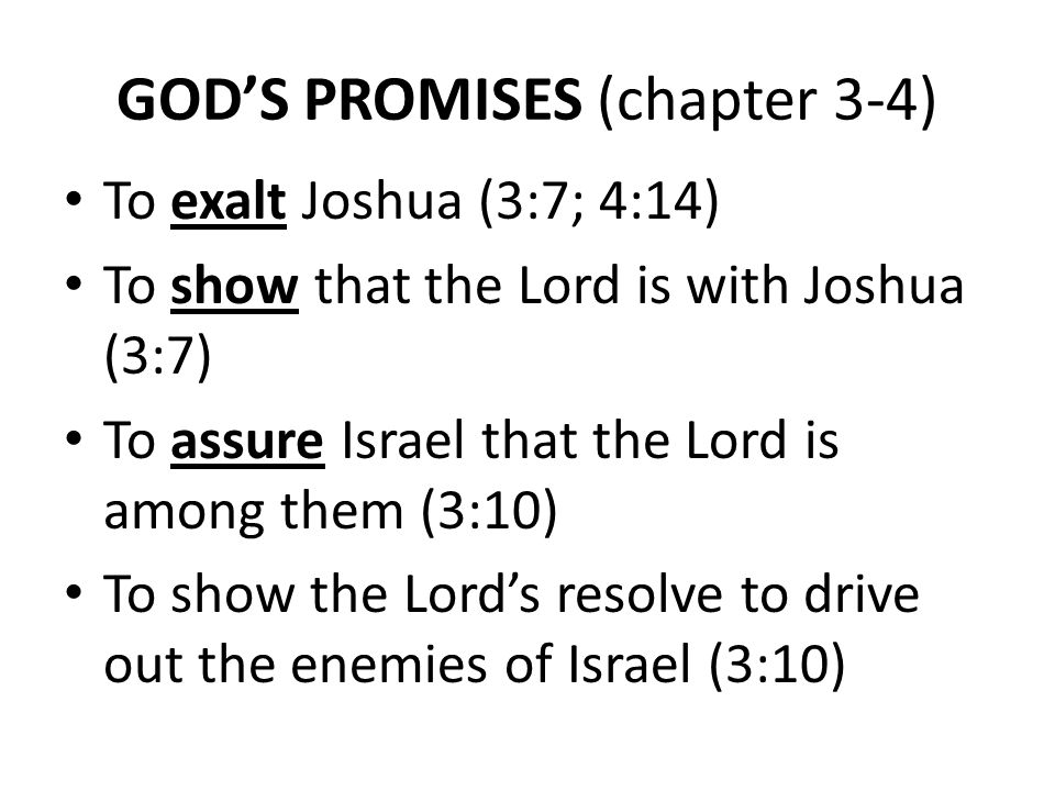 GOD'S PROMISES (chapter 3-4) To exalt Joshua (3:7; 4:14) To show that the Lord is with Joshua (3:7) To assure Israel that the Lord is among them (3:10