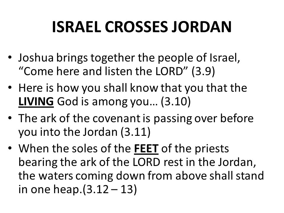 """ISRAEL CROSSES JORDAN Joshua brings together the people of Israel, """"Come here and listen the LORD"""" (3.9) Here is how you shall know that you that the"""