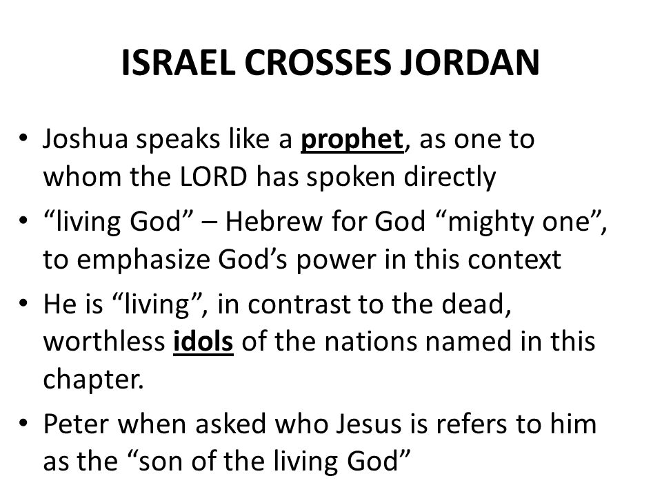 """ISRAEL CROSSES JORDAN Joshua speaks like a prophet, as one to whom the LORD has spoken directly """"living God"""" – Hebrew for God """"mighty one"""", to emphasi"""