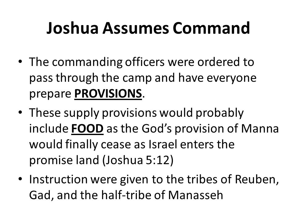 Joshua Assumes Command The commanding officers were ordered to pass through the camp and have everyone prepare PROVISIONS. These supply provisions wou