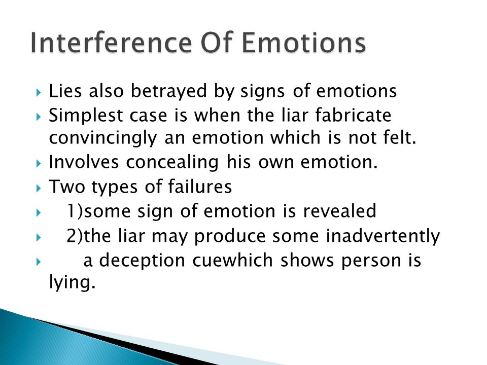  Lies also betrayed by signs of emotions  Simplest case is when the liar fabricate convincingly an emotion which is not felt.