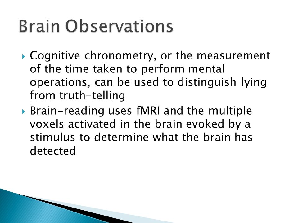  Cognitive chronometry, or the measurement of the time taken to perform mental operations, can be used to distinguish lying from truth-telling  Brain-reading uses fMRI and the multiple voxels activated in the brain evoked by a stimulus to determine what the brain has detected