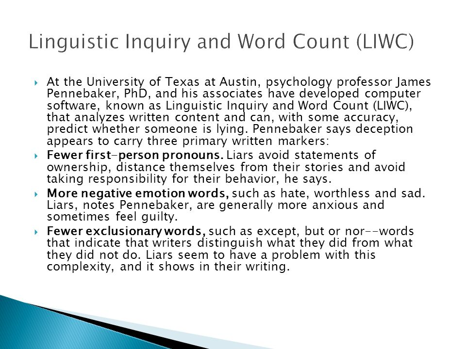  At the University of Texas at Austin, psychology professor James Pennebaker, PhD, and his associates have developed computer software, known as Linguistic Inquiry and Word Count (LIWC), that analyzes written content and can, with some accuracy, predict whether someone is lying.