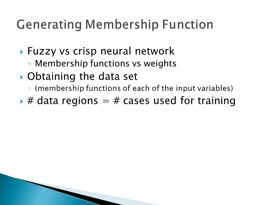  Fuzzy vs crisp neural network ◦ Membership functions vs weights  Obtaining the data set ◦ (membership functions of each of the input variables)  # data regions = # cases used for training