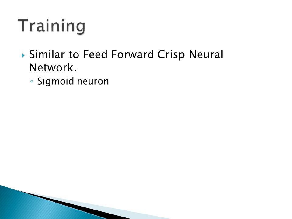  Similar to Feed Forward Crisp Neural Network. ◦ Sigmoid neuron