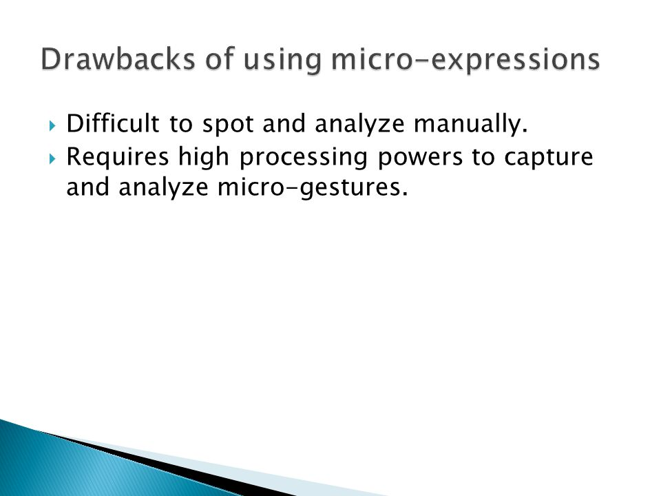  Difficult to spot and analyze manually.  Requires high processing powers to capture and analyze micro-gestures.