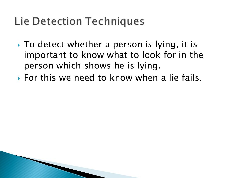  To detect whether a person is lying, it is important to know what to look for in the person which shows he is lying.