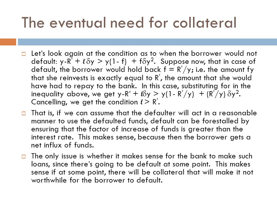 The eventual need for collateral  Let's look again at the condition as to when the borrower would not default: y-R ' + l  y > y(1- f) + f  y 2.
