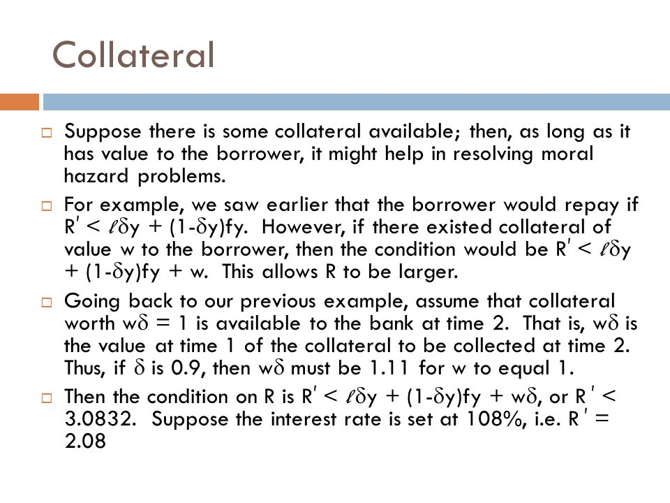 Collateral  Suppose there is some collateral available; then, as long as it has value to the borrower, it might help in resolving moral hazard problems.