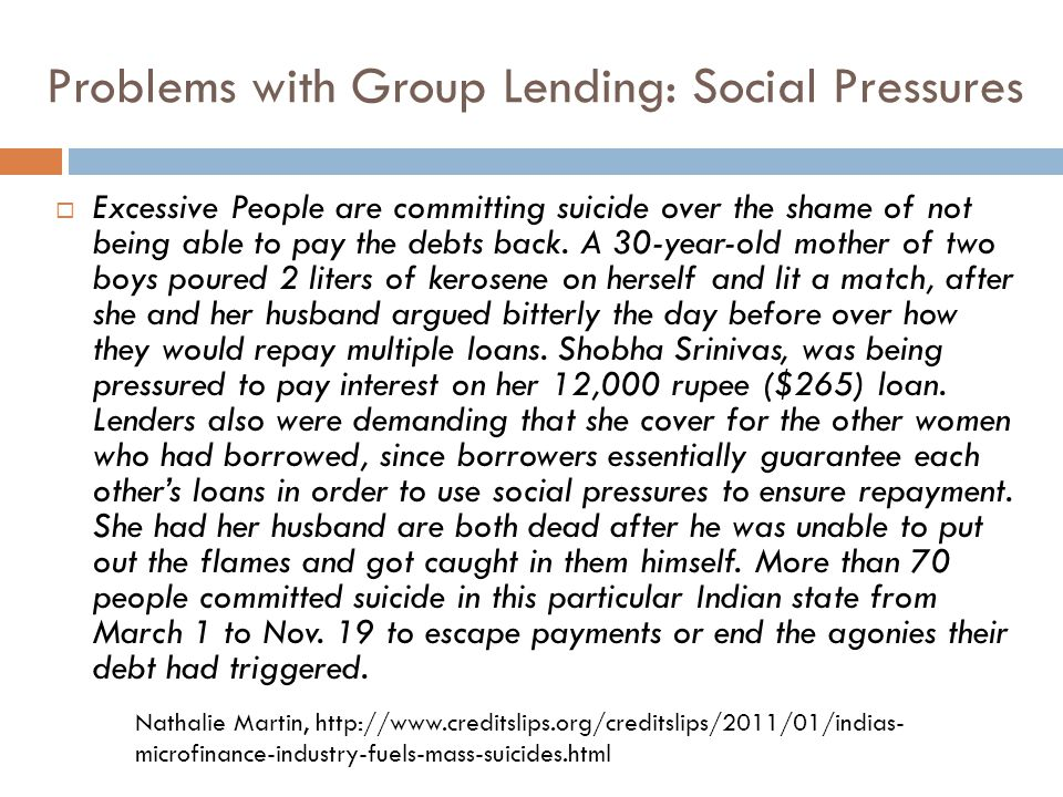 Problems with Group Lending: Social Pressures  Excessive People are committing suicide over the shame of not being able to pay the debts back.