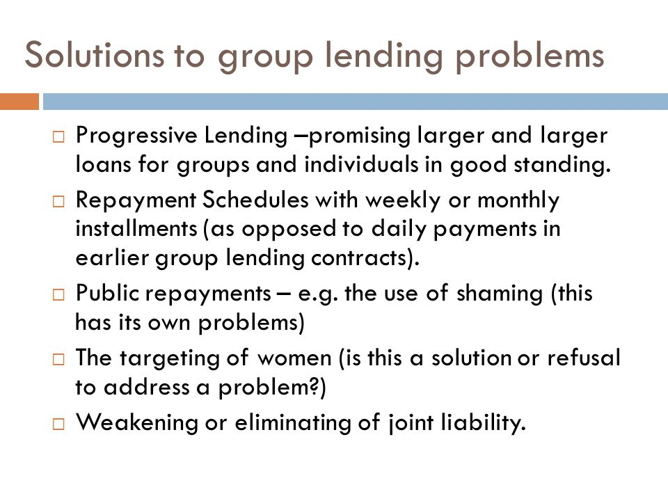 Solutions to group lending problems  Progressive Lending –promising larger and larger loans for groups and individuals in good standing.