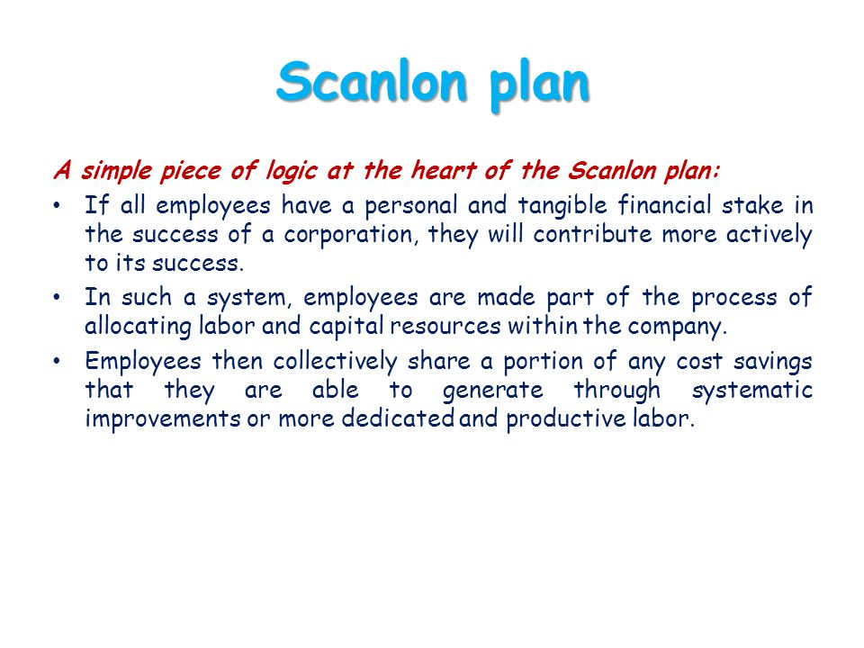 Scanlon plan A simple piece of logic at the heart of the Scanlon plan: If all employees have a personal and tangible financial stake in the success of