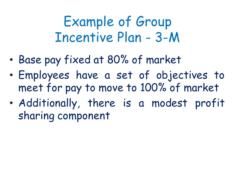 Example of Group Incentive Plan - 3-M Base pay fixed at 80% of market Employees have a set of objectives to meet for pay to move to 100% of market Add