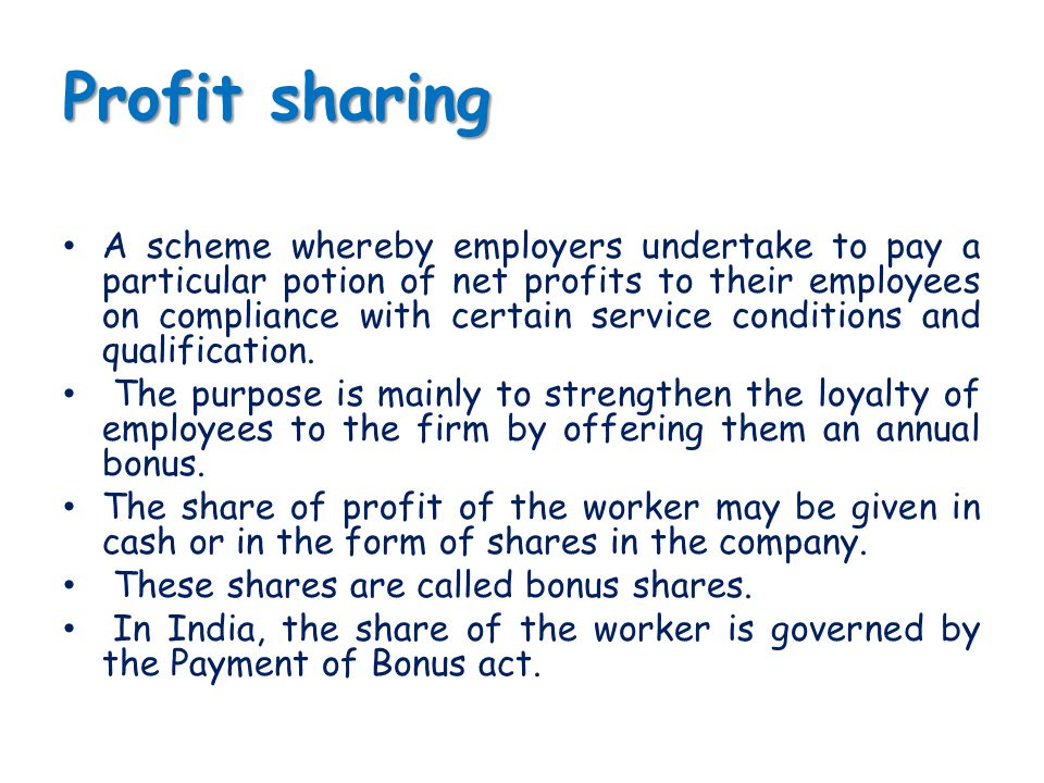 Profit sharing A scheme whereby employers undertake to pay a particular potion of net profits to their employees on compliance with certain service co