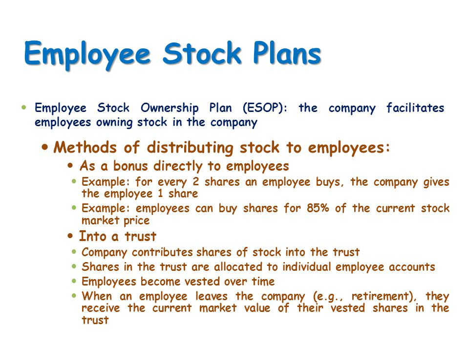 Employee Stock Plans Methods of distributing stock to employees: As a bonus directly to employees Example: for every 2 shares an employee buys, the co